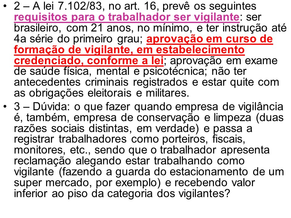 2 – A lei 7.102/83, no art. 16, prevê os seguintes requisitos para o trabalhador ser vigilante: ser brasileiro, com 21 anos, no mínimo, e ter instrução até 4a série do primeiro grau; aprovação em curso de formação de vigilante, em estabelecimento credenciado, conforme a lei; aprovação em exame de saúde física, mental e psicotécnica; não ter antecedentes criminais registrados e estar quite com as obrigações eleitorais e militares.