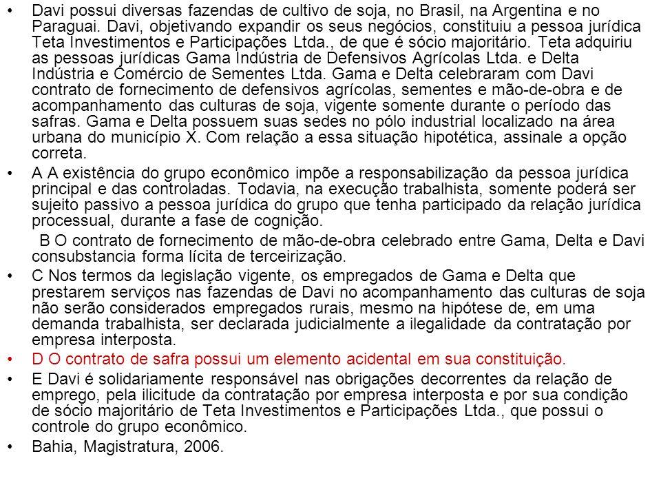 Davi possui diversas fazendas de cultivo de soja, no Brasil, na Argentina e no Paraguai. Davi, objetivando expandir os seus negócios, constituiu a pessoa jurídica Teta Investimentos e Participações Ltda., de que é sócio majoritário. Teta adquiriu as pessoas jurídicas Gama Indústria de Defensivos Agrícolas Ltda. e Delta Indústria e Comércio de Sementes Ltda. Gama e Delta celebraram com Davi contrato de fornecimento de defensivos agrícolas, sementes e mão-de-obra e de acompanhamento das culturas de soja, vigente somente durante o período das safras. Gama e Delta possuem suas sedes no pólo industrial localizado na área urbana do município X. Com relação a essa situação hipotética, assinale a opção correta.