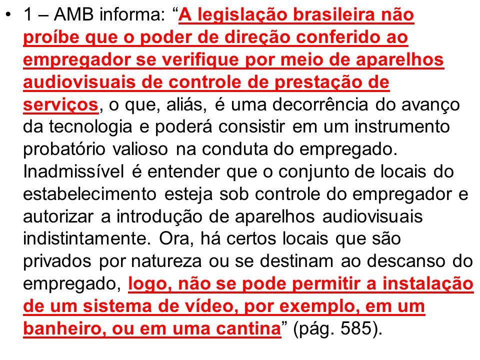 1 – AMB informa: A legislação brasileira não proíbe que o poder de direção conferido ao empregador se verifique por meio de aparelhos audiovisuais de controle de prestação de serviços, o que, aliás, é uma decorrência do avanço da tecnologia e poderá consistir em um instrumento probatório valioso na conduta do empregado.