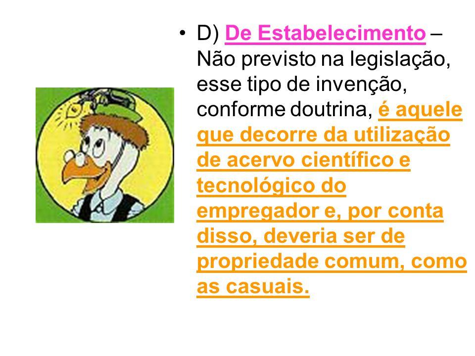 D) De Estabelecimento – Não previsto na legislação, esse tipo de invenção, conforme doutrina, é aquele que decorre da utilização de acervo científico e tecnológico do empregador e, por conta disso, deveria ser de propriedade comum, como as casuais.