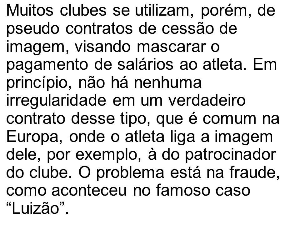Muitos clubes se utilizam, porém, de pseudo contratos de cessão de imagem, visando mascarar o pagamento de salários ao atleta.