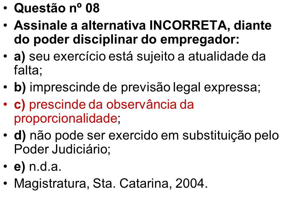 Questão nº 08 Assinale a alternativa INCORRETA, diante do poder disciplinar do empregador: a) seu exercício está sujeito a atualidade da falta;