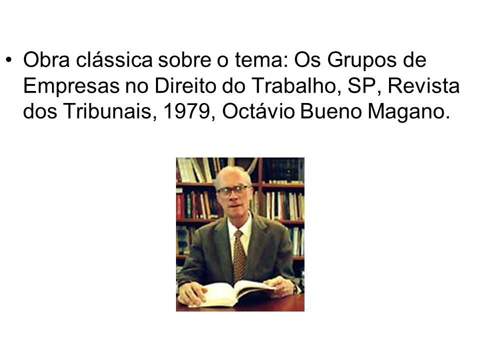 Obra clássica sobre o tema: Os Grupos de Empresas no Direito do Trabalho, SP, Revista dos Tribunais, 1979, Octávio Bueno Magano.