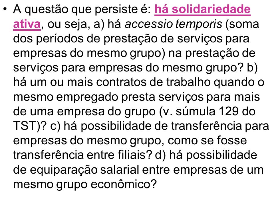 A questão que persiste é: há solidariedade ativa, ou seja, a) há accessio temporis (soma dos períodos de prestação de serviços para empresas do mesmo grupo) na prestação de serviços para empresas do mesmo grupo.