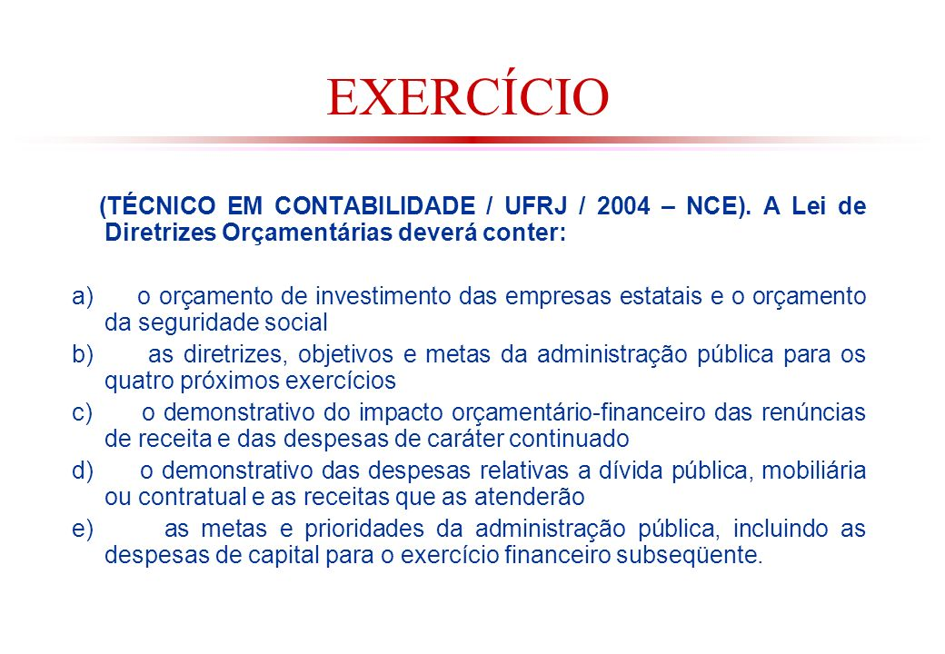 EXERCÍCIO (TÉCNICO EM CONTABILIDADE / UFRJ / 2004 – NCE). A Lei de Diretrizes Orçamentárias deverá conter: