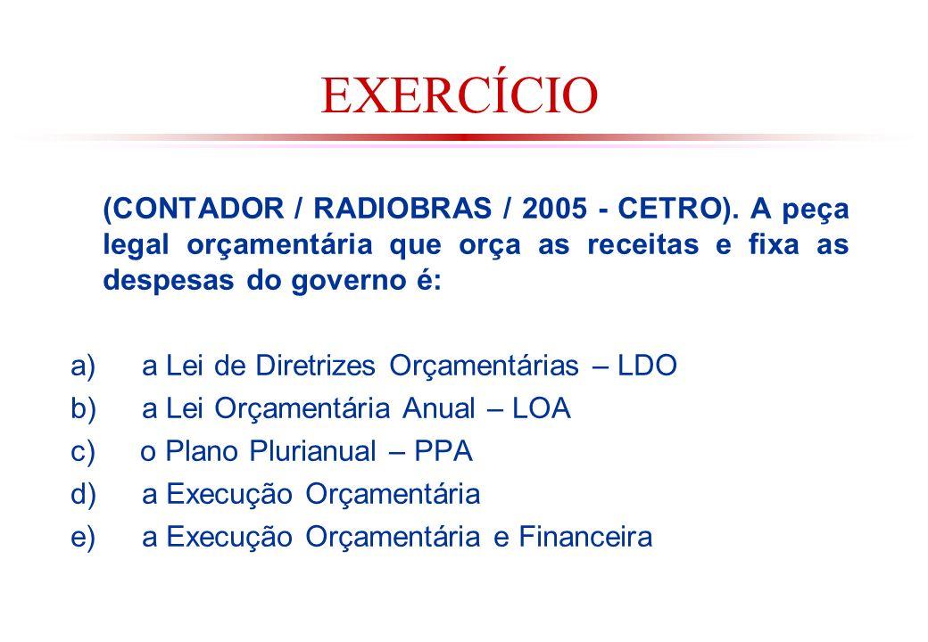 EXERCÍCIO (CONTADOR / RADIOBRAS / 2005 - CETRO). A peça legal orçamentária que orça as receitas e fixa as despesas do governo é: