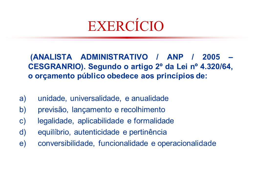 EXERCÍCIO (ANALISTA ADMINISTRATIVO / ANP / 2005 – CESGRANRIO). Segundo o artigo 2º da Lei nº 4.320/64, o orçamento público obedece aos princípios de: