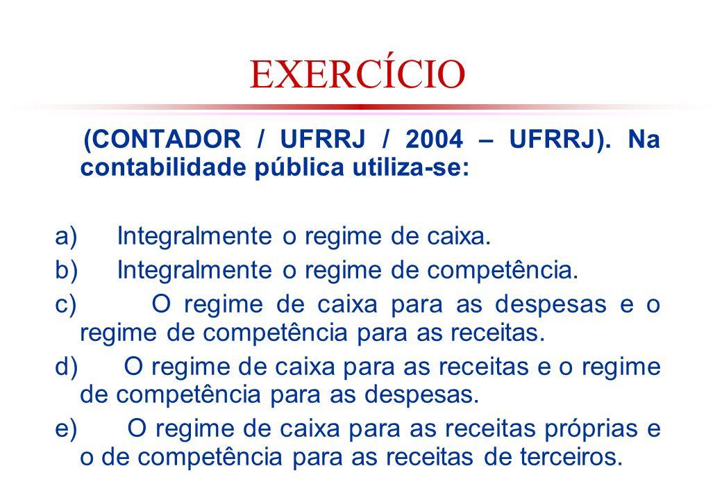 EXERCÍCIO (CONTADOR / UFRRJ / 2004 – UFRRJ). Na contabilidade pública utiliza-se: a) Integralmente o regime de caixa.