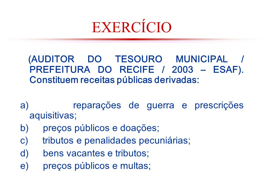 EXERCÍCIO (AUDITOR DO TESOURO MUNICIPAL / PREFEITURA DO RECIFE / 2003 – ESAF). Constituem receitas públicas derivadas: