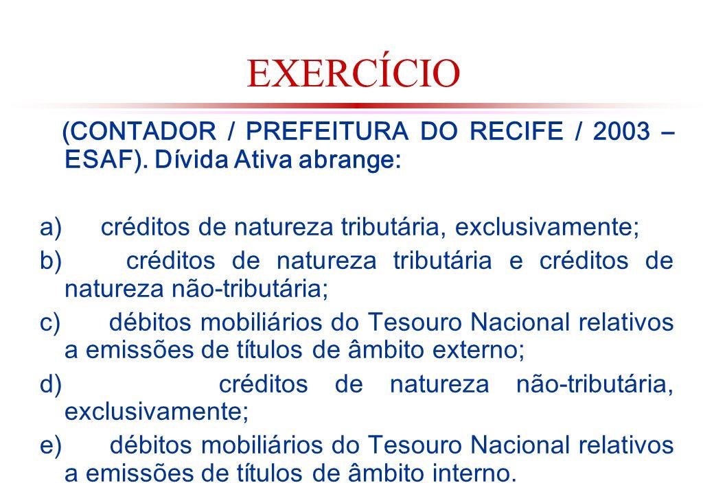 EXERCÍCIO (CONTADOR / PREFEITURA DO RECIFE / 2003 – ESAF). Dívida Ativa abrange: a) créditos de natureza tributária, exclusivamente;