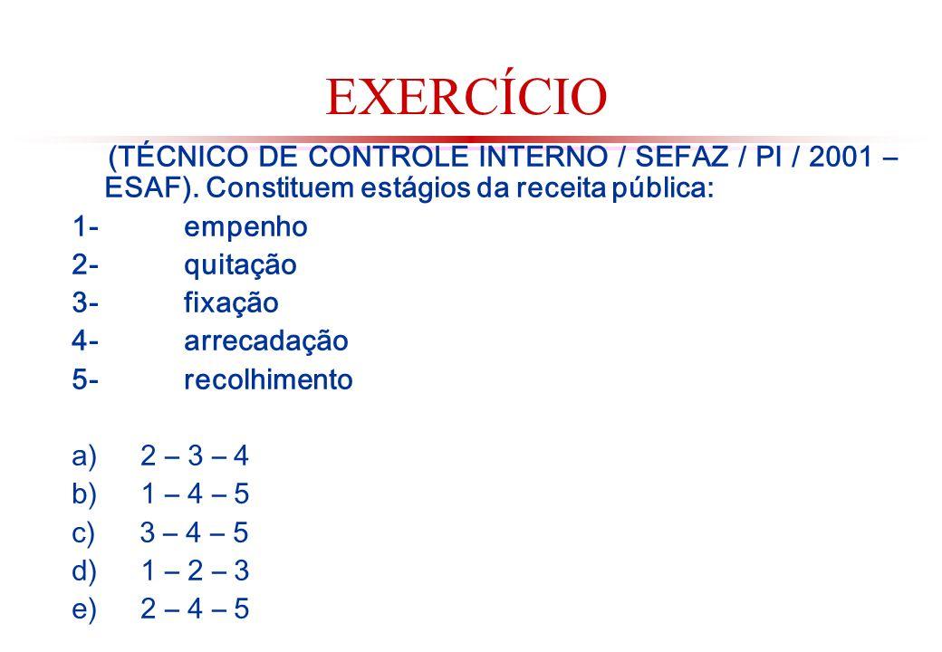 EXERCÍCIO (TÉCNICO DE CONTROLE INTERNO / SEFAZ / PI / 2001 – ESAF). Constituem estágios da receita pública: