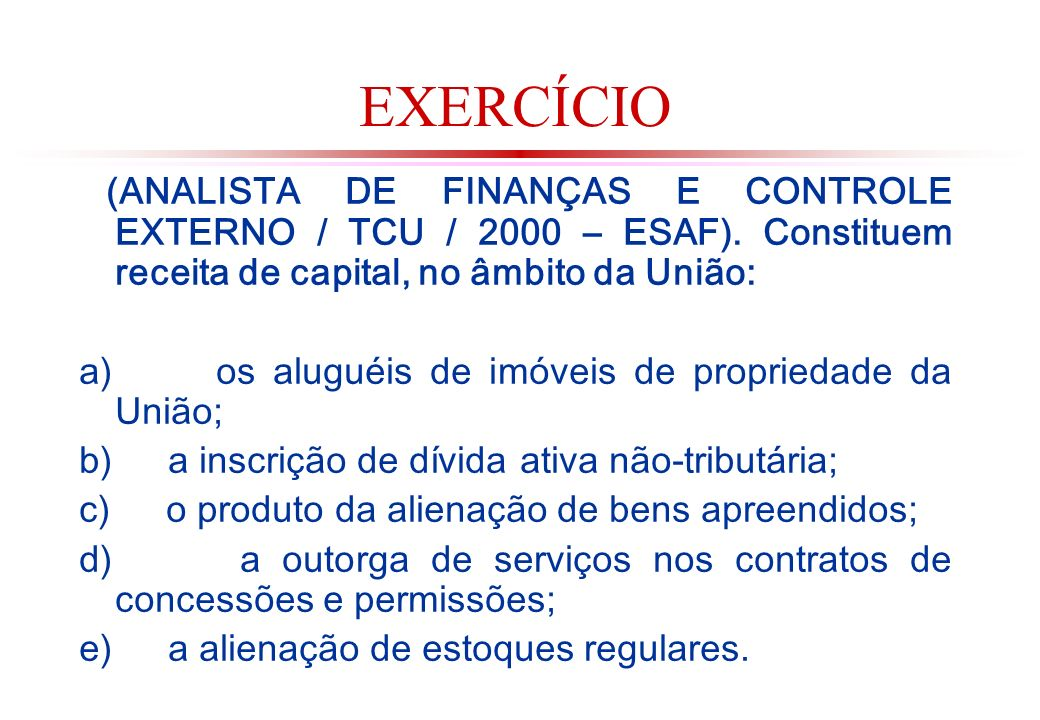 EXERCÍCIO (ANALISTA DE FINANÇAS E CONTROLE EXTERNO / TCU / 2000 – ESAF). Constituem receita de capital, no âmbito da União: