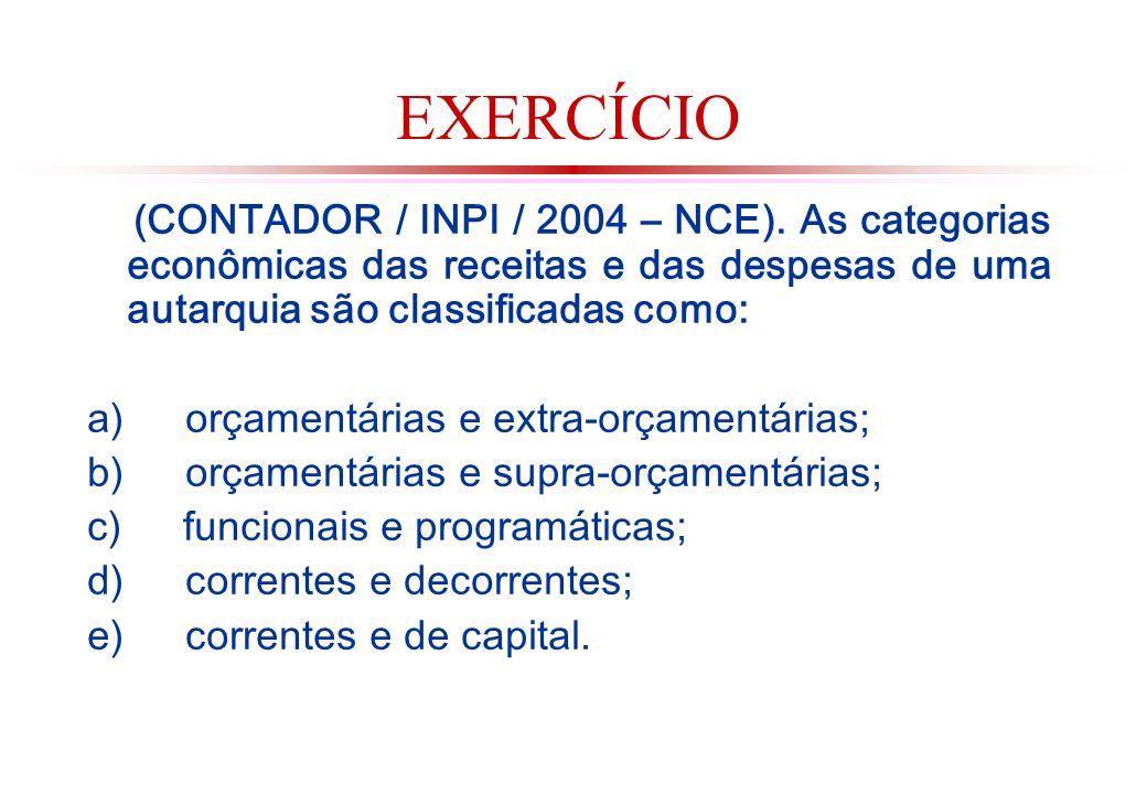 EXERCÍCIO (CONTADOR / INPI / 2004 – NCE). As categorias econômicas das receitas e das despesas de uma autarquia são classificadas como: