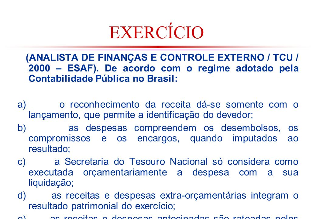 EXERCÍCIO (ANALISTA DE FINANÇAS E CONTROLE EXTERNO / TCU / 2000 – ESAF). De acordo com o regime adotado pela Contabilidade Pública no Brasil: