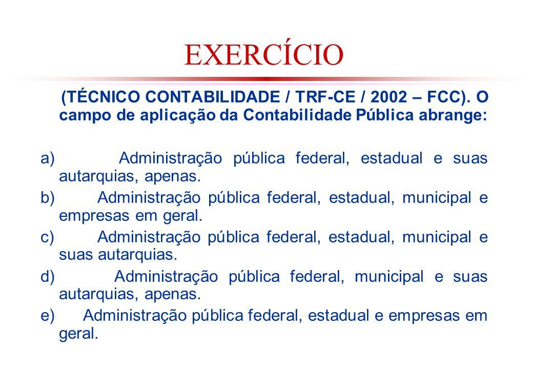EXERCÍCIO (TÉCNICO CONTABILIDADE / TRF-CE / 2002 – FCC). O campo de aplicação da Contabilidade Pública abrange: