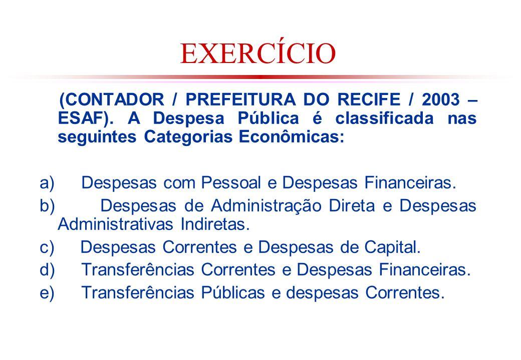 EXERCÍCIO (CONTADOR / PREFEITURA DO RECIFE / 2003 – ESAF). A Despesa Pública é classificada nas seguintes Categorias Econômicas: