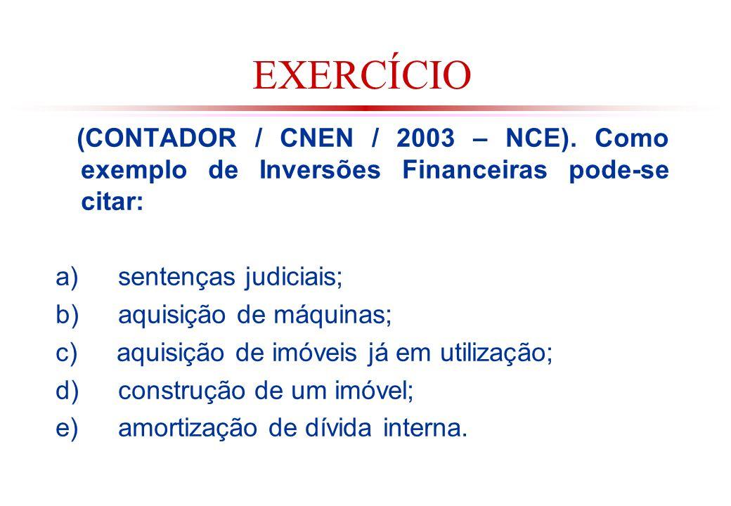 EXERCÍCIO (CONTADOR / CNEN / 2003 – NCE). Como exemplo de Inversões Financeiras pode-se citar: a) sentenças judiciais;