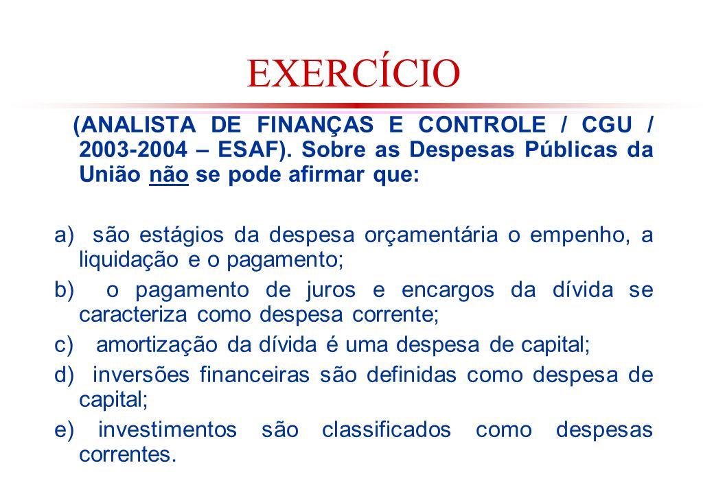 EXERCÍCIO (ANALISTA DE FINANÇAS E CONTROLE / CGU / 2003-2004 – ESAF). Sobre as Despesas Públicas da União não se pode afirmar que: