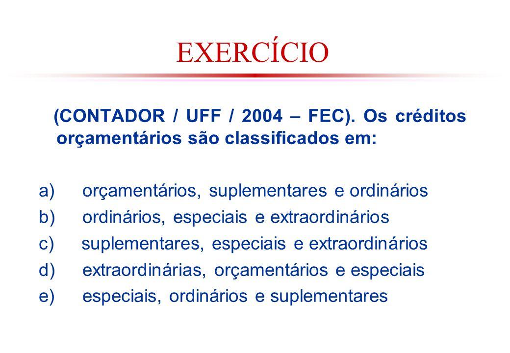 EXERCÍCIO (CONTADOR / UFF / 2004 – FEC). Os créditos orçamentários são classificados em: a) orçamentários, suplementares e ordinários.