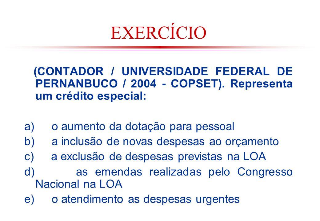 EXERCÍCIO (CONTADOR / UNIVERSIDADE FEDERAL DE PERNANBUCO / 2004 - COPSET). Representa um crédito especial: