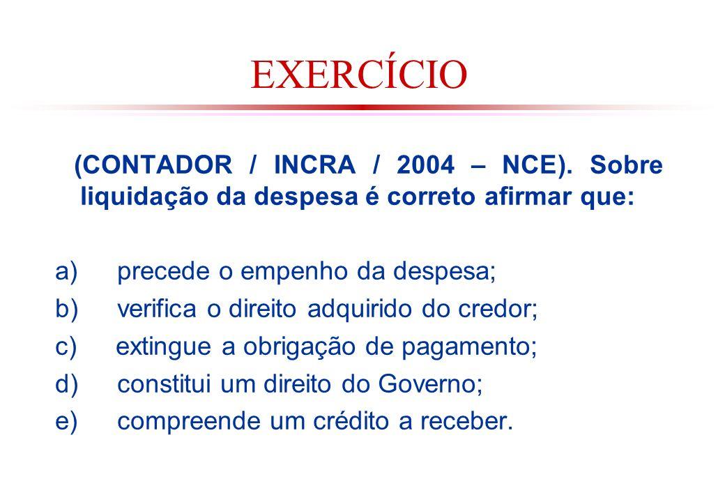 EXERCÍCIO (CONTADOR / INCRA / 2004 – NCE). Sobre liquidação da despesa é correto afirmar que: a) precede o empenho da despesa;