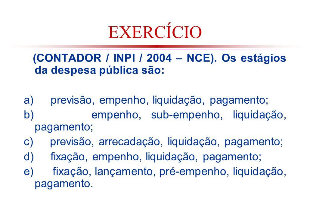 EXERCÍCIO (CONTADOR / INPI / 2004 – NCE). Os estágios da despesa pública são: a) previsão, empenho, liquidação, pagamento;