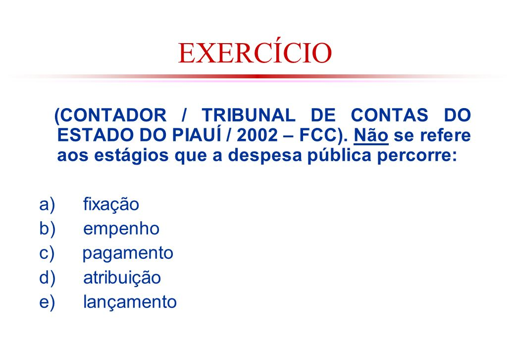 EXERCÍCIO (CONTADOR / TRIBUNAL DE CONTAS DO ESTADO DO PIAUÍ / 2002 – FCC). Não se refere aos estágios que a despesa pública percorre: