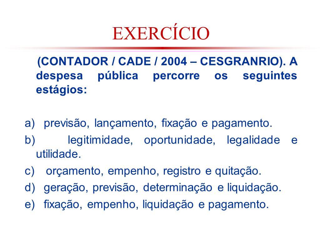 EXERCÍCIO (CONTADOR / CADE / 2004 – CESGRANRIO). A despesa pública percorre os seguintes estágios: