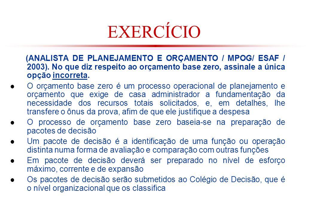 EXERCÍCIO (ANALISTA DE PLANEJAMENTO E ORÇAMENTO / MPOG/ ESAF / 2003). No que diz respeito ao orçamento base zero, assinale a única opção incorreta.