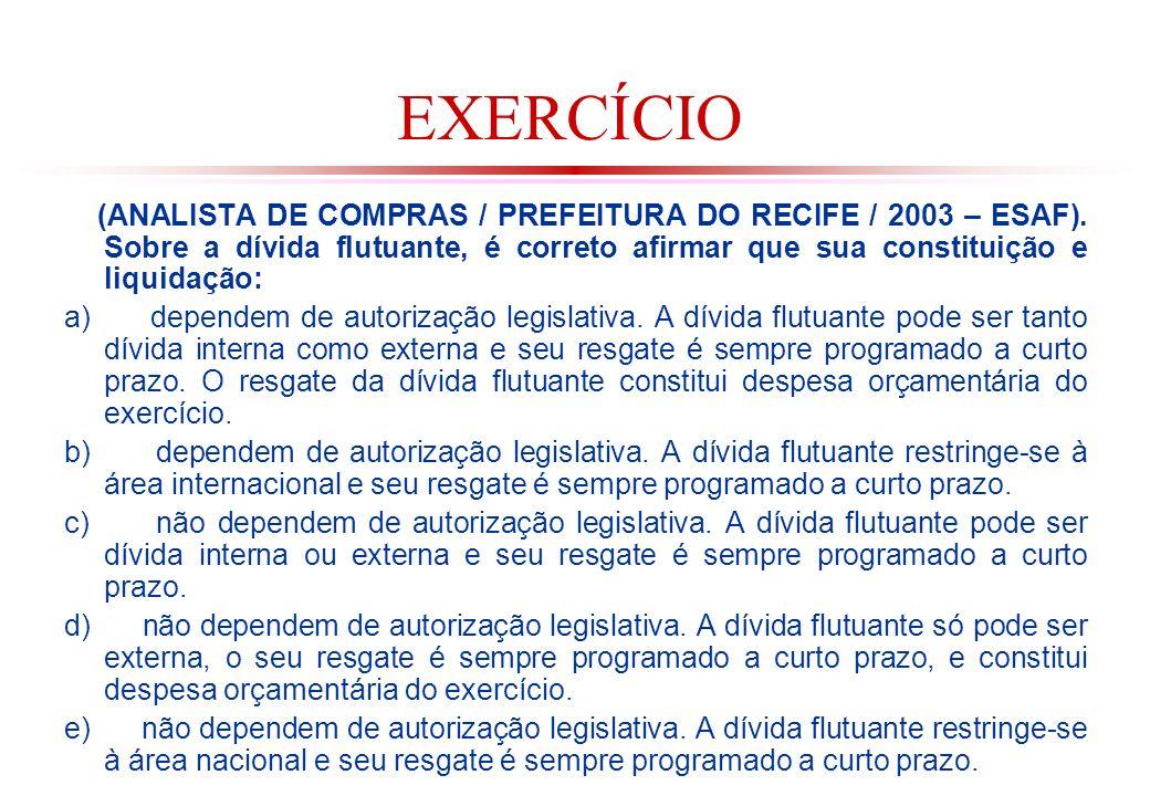 EXERCÍCIO (ANALISTA DE COMPRAS / PREFEITURA DO RECIFE / 2003 – ESAF). Sobre a dívida flutuante, é correto afirmar que sua constituição e liquidação: