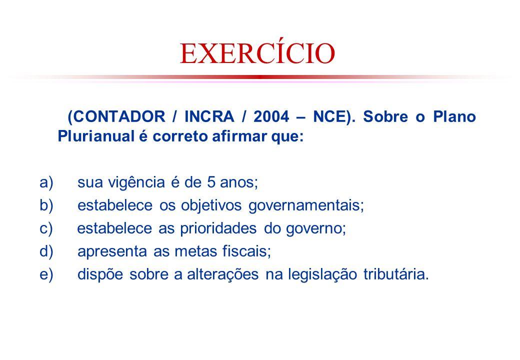 EXERCÍCIO (CONTADOR / INCRA / 2004 – NCE). Sobre o Plano Plurianual é correto afirmar que: a) sua vigência é de 5 anos;