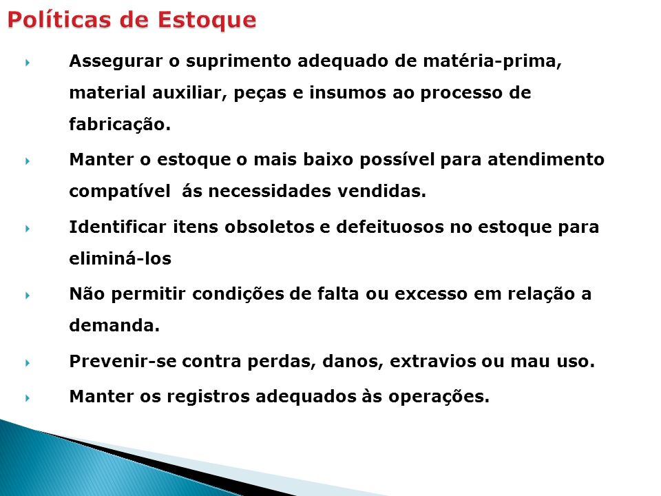 Políticas de Estoque Assegurar o suprimento adequado de matéria-prima, material auxiliar, peças e insumos ao processo de fabricação.