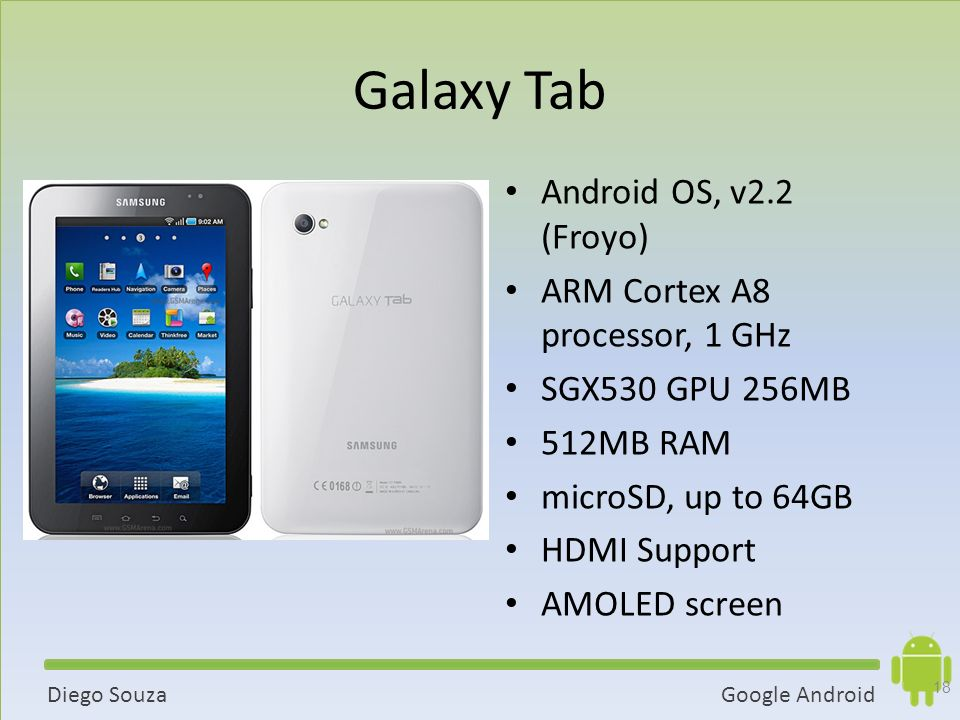 Galaxy Tab Android OS, v2.2 (Froyo) ARM Cortex A8 processor, 1 GHz