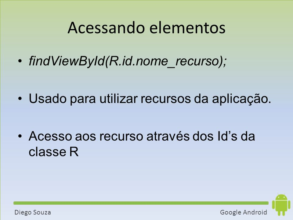 Acessando elementos findViewById(R.id.nome_recurso);
