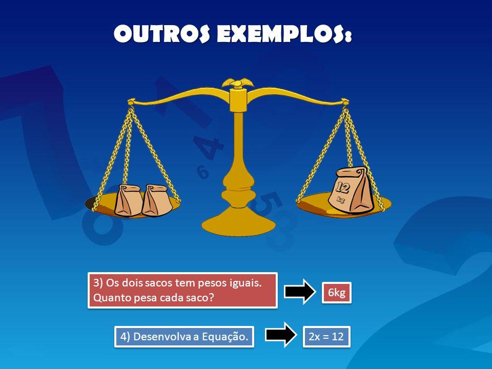 OUTROS EXEMPLOS: 3) Os dois sacos tem pesos iguais. Quanto pesa cada saco 6kg. 4) Desenvolva a Equação.