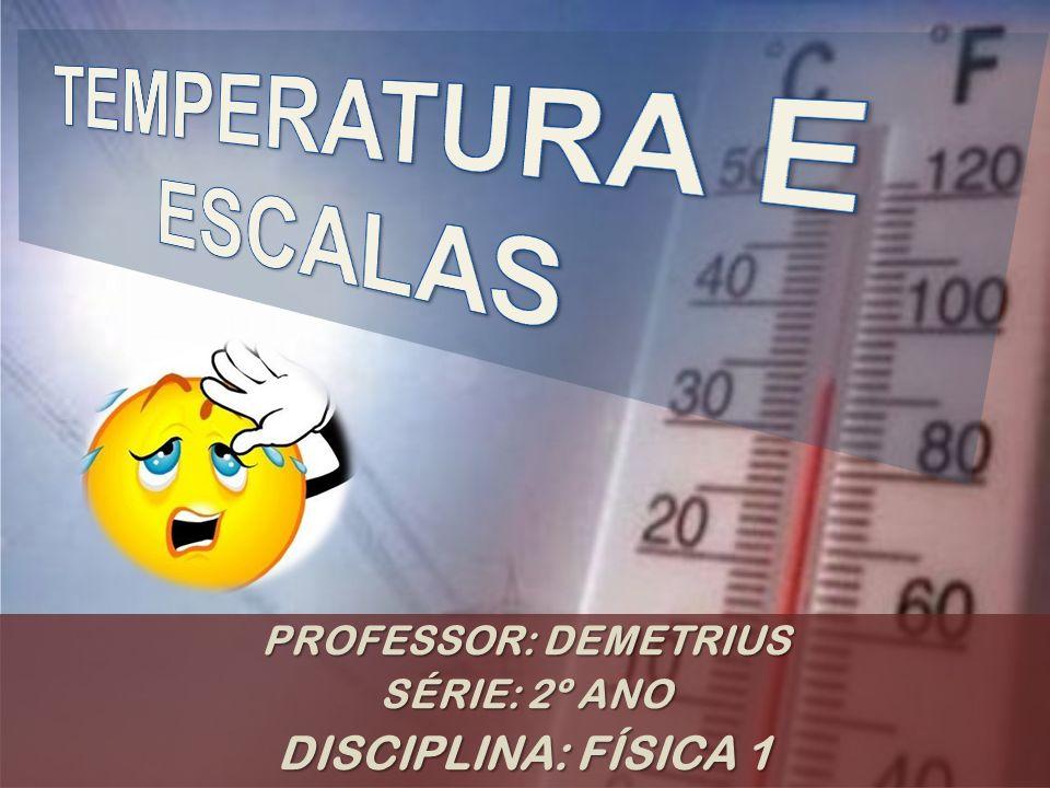 TEMPERATURA E ESCALAS DISCIPLINA: FÍSICA 1 PROFESSOR: DEMETRIUS