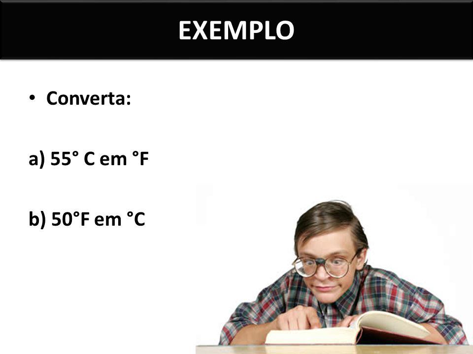 EXEMPLO Converta: a) 55° C em °F b) 50°F em °C