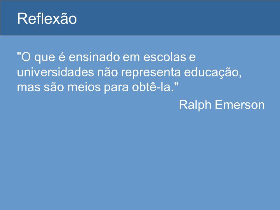 Reflexão O que é ensinado em escolas e universidades não representa educação, mas são meios para obtê-la. Ralph Emerson