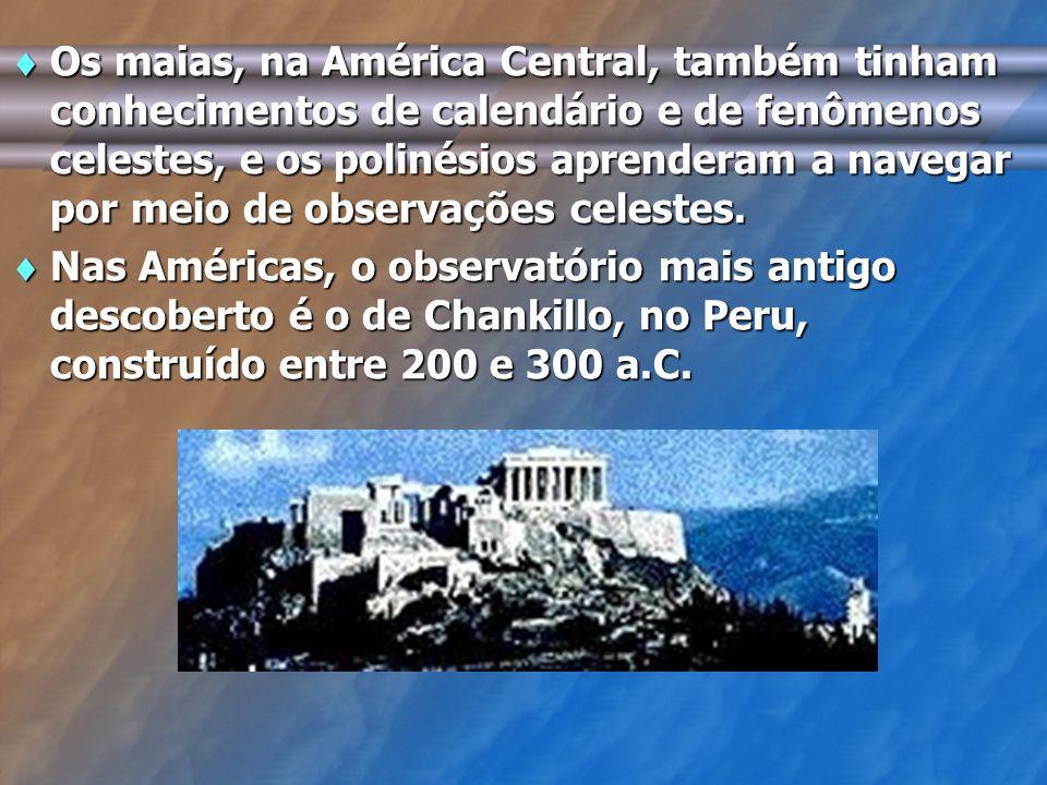 Os maias, na América Central, também tinham conhecimentos de calendário e de fenômenos celestes, e os polinésios aprenderam a navegar por meio de observações celestes.