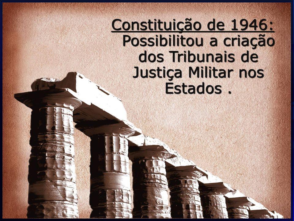 Constituição de 1946: Possibilitou a criação dos Tribunais de Justiça Militar nos Estados .