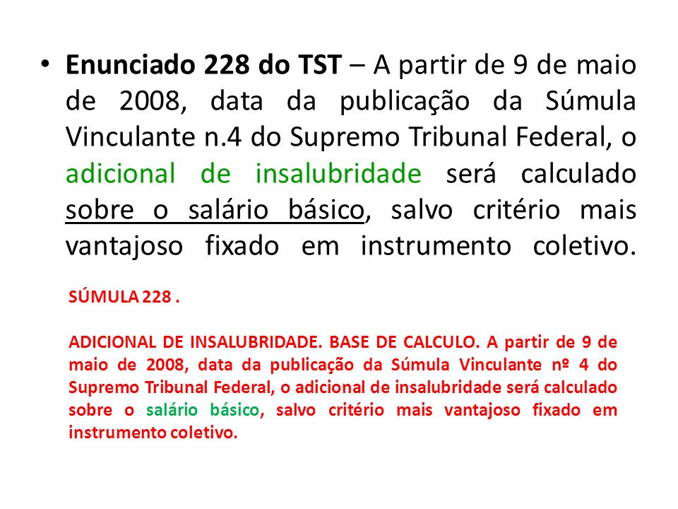 Enunciado 228 do TST – A partir de 9 de maio de 2008, data da publicação da Súmula Vinculante n.4 do Supremo Tribunal Federal, o adicional de insalubridade será calculado sobre o salário básico, salvo critério mais vantajoso fixado em instrumento coletivo.
