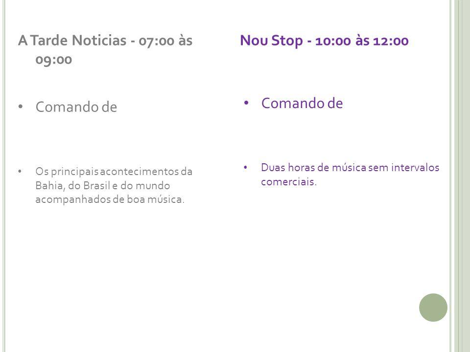 A Tarde Noticias - 07:00 às 09:00 Nou Stop - 10:00 às 12:00 Comando de