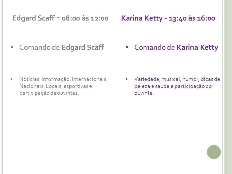 Edgard Scaff - 08:00 às 12:00 Karina Ketty - 13:40 às 16:00
