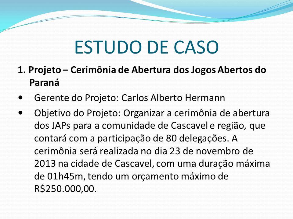 ESTUDO DE CASO 1. Projeto – Cerimônia de Abertura dos Jogos Abertos do Paraná. Gerente do Projeto: Carlos Alberto Hermann.