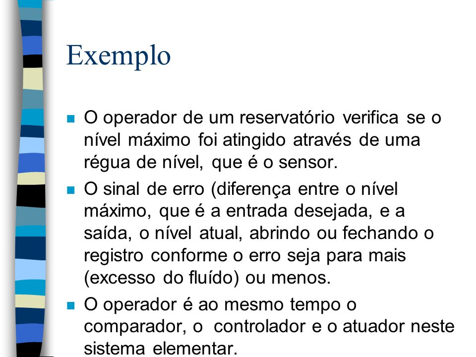 Exemplo O operador de um reservatório verifica se o nível máximo foi atingido através de uma régua de nível, que é o sensor.