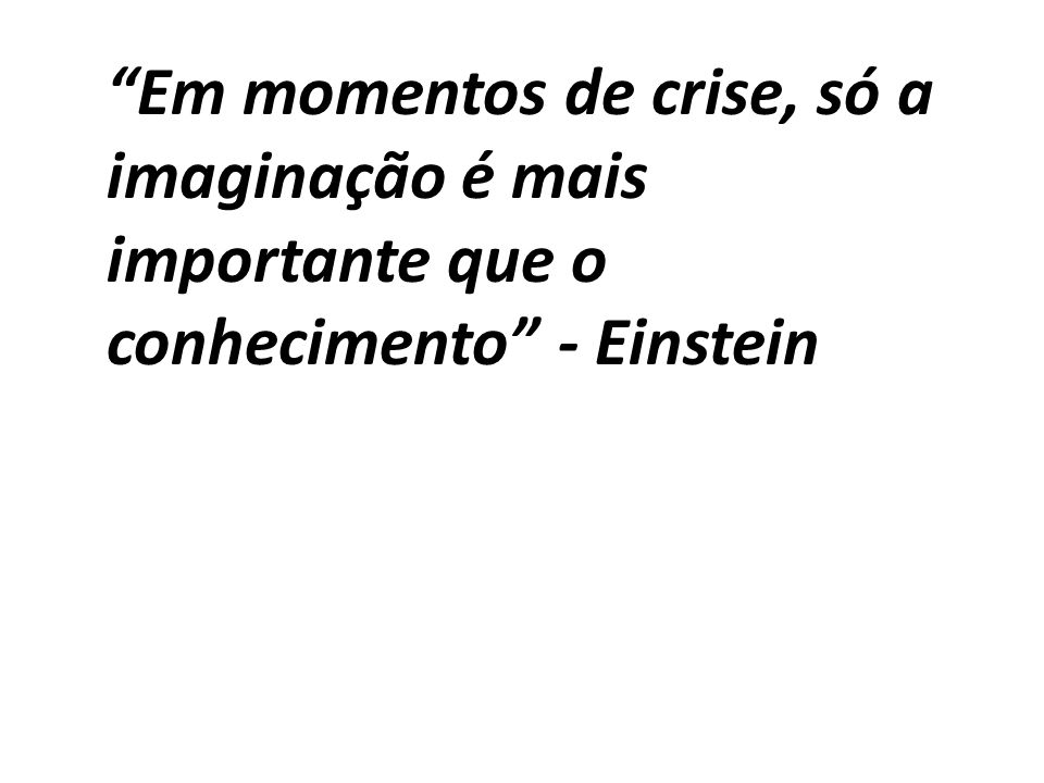 Em momentos de crise, só a imaginação é mais importante que o conhecimento - Einstein