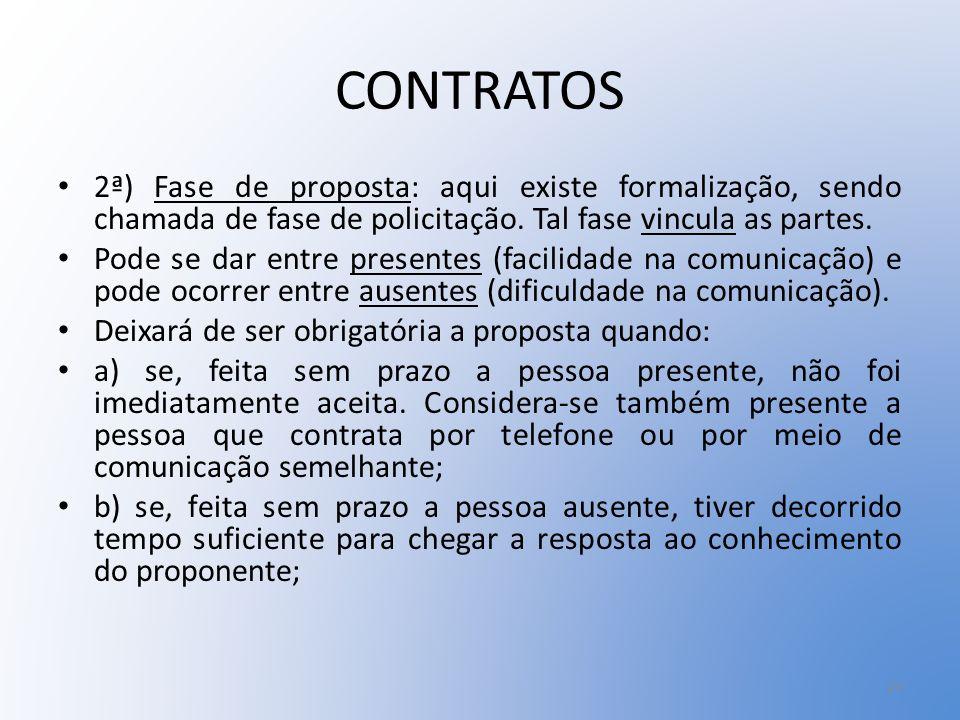CONTRATOS 2ª) Fase de proposta: aqui existe formalização, sendo chamada de fase de policitação. Tal fase vincula as partes.