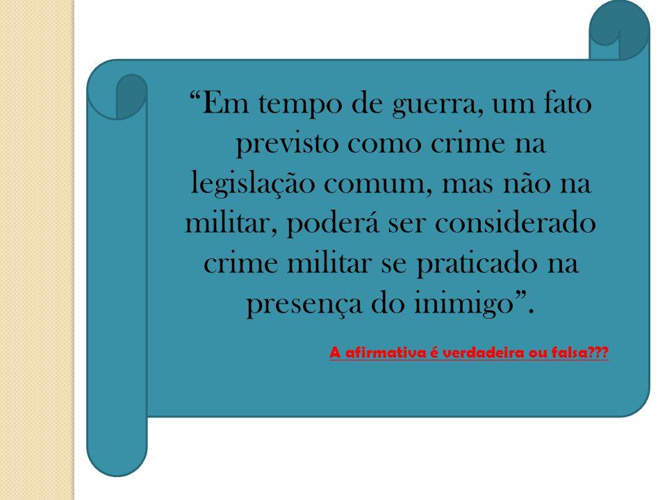 Em tempo de guerra, um fato previsto como crime na legislação comum, mas não na militar, poderá ser considerado crime militar se praticado na presença do inimigo .