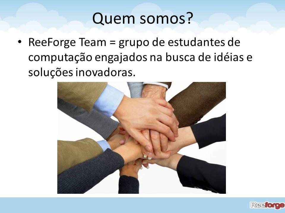Quem somos ReeForge Team = grupo de estudantes de computação engajados na busca de idéias e soluções inovadoras.