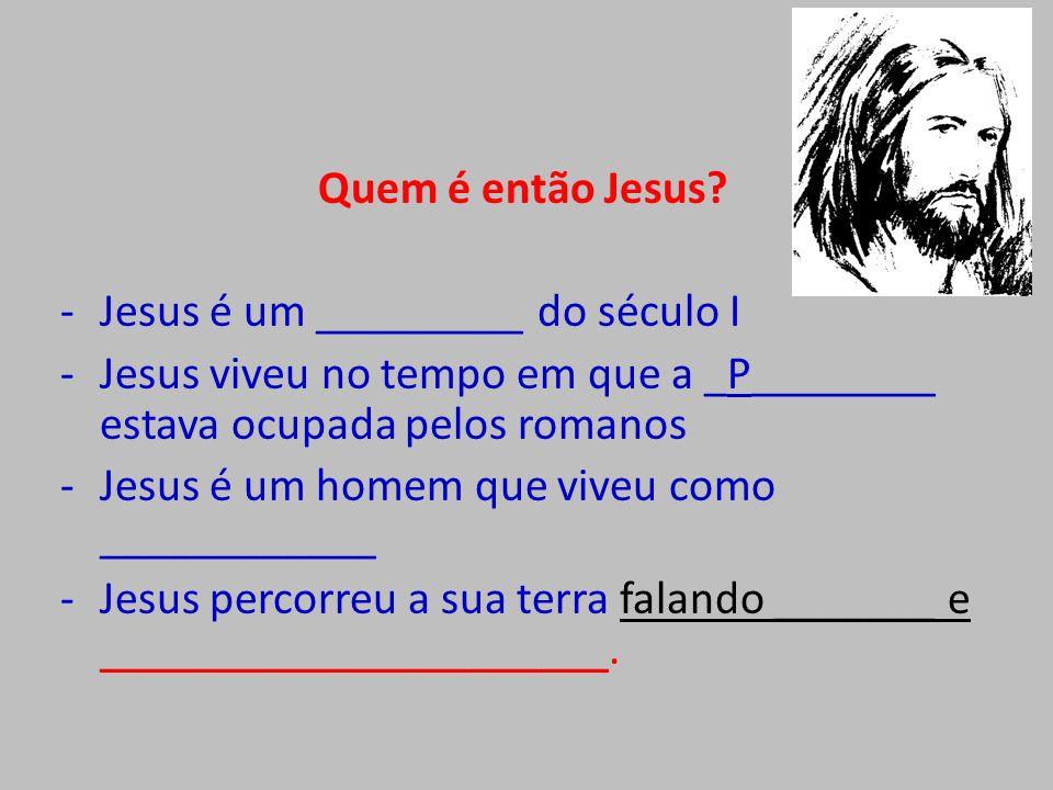 Quem é então Jesus Jesus é um _________ do século I. Jesus viveu no tempo em que a _P________ estava ocupada pelos romanos.